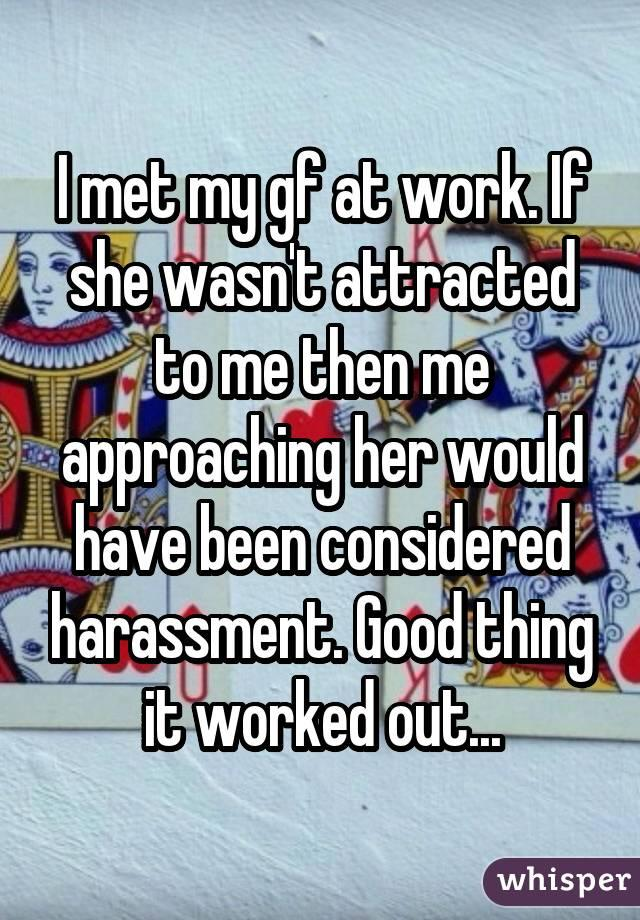I met my gf at work. If she wasn't attracted to me then me approaching her would have been considered harassment. Good thing it worked out...