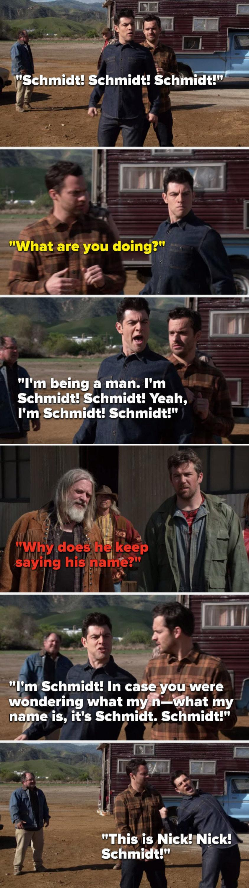 Schmidt says, Schmidt, Schmidt, Schmidt, Nick says, What are you doing, Schmidt says, I'm being a man, I'm Schmidt, Schmidt, Yeah, I'm Schmidt, in case you were wondering what my name is, it's Schmidt, Schmidt, this is Nick, Nick, Schmidt