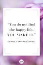 <p>You do not find the happy life. You make it. </p>
