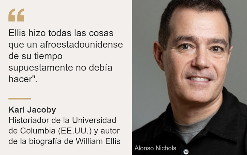 """Ellis hizo todas las cosas que un afroestadounidense de su tiempo supuestamente no debía hacer""."", Source: Karl Jacoby, Source description: Historiador de la Universidad de Columbia (EE.UU.) y autor de la biografía de William Ellis, Image:"