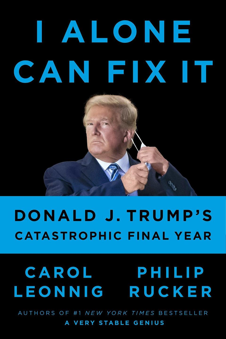 I Alone Can Fix It DONALD J. TRUMP'S CATASTROPHIC FINAL YEAR By CAROL LEONNIG and PHILIP RUCKER