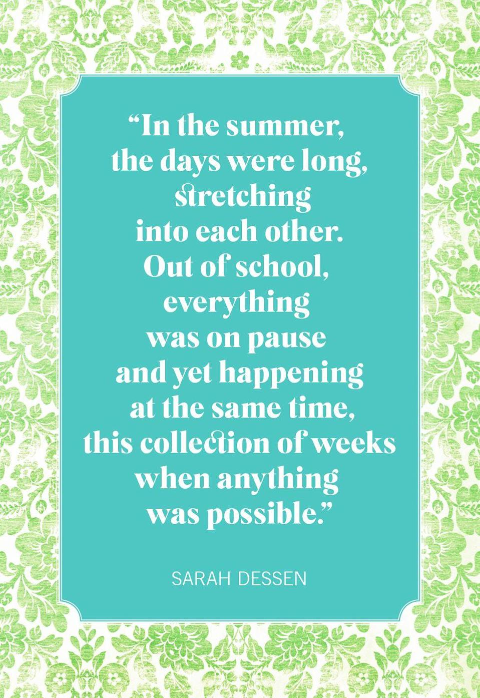 """<p>""""In the summer, the days were long, stretching into each other. Out of school, everything was on pause and yet happening at the same time, this collection of weeks when anything was possible.""""</p>"""