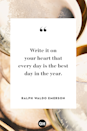 <p>Write it on your heart that every day is the best day in the year.</p>