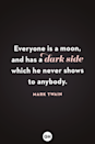 <p>Everyone is a moon and has a dark side, which he never shows to anybody.</p>