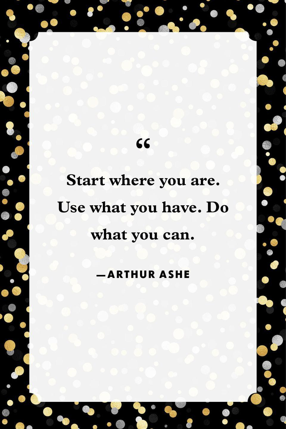 """<p>""""Start where you are. Use what you have. Do what you can.""""</p>"""