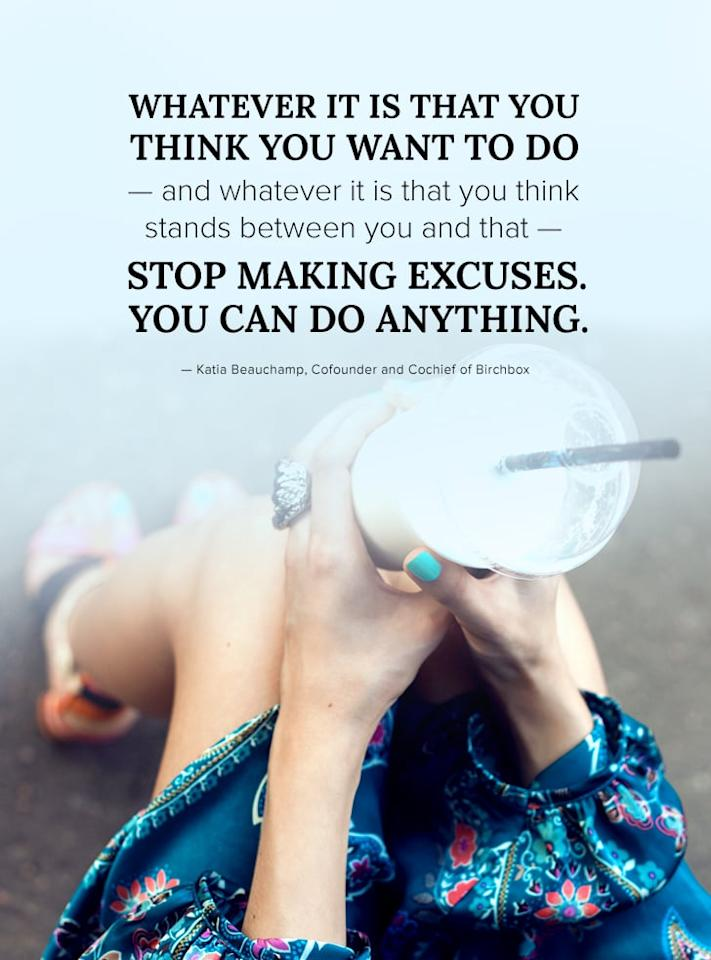 """<p>""""Whatever it is that you think you want to do - and whatever it is that you think stands between you and that - stop making excuses. You can do anything."""" - Katie Beauchamp</p>"""