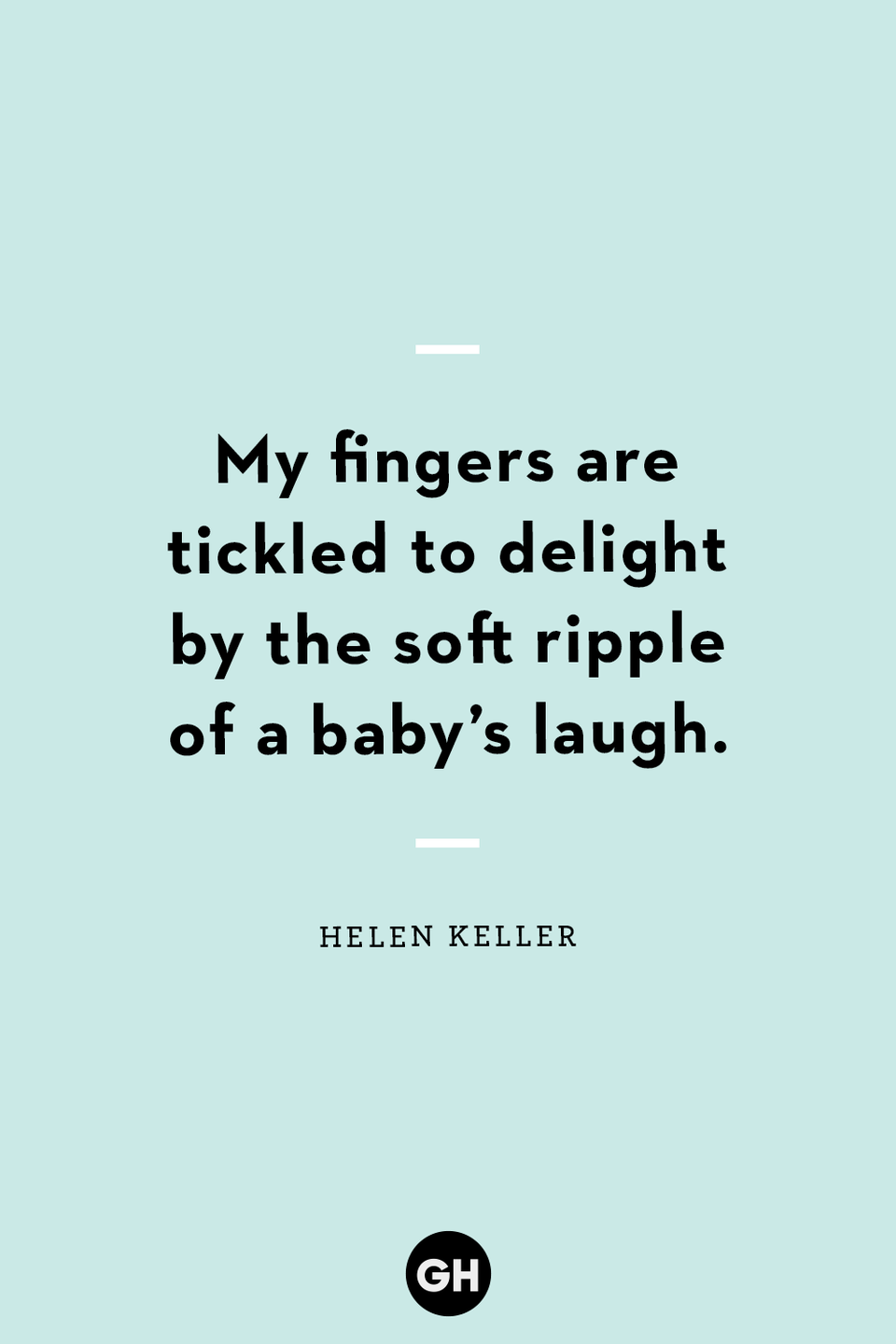 """<p>My fingers are tickled to delight by the soft ripple of a baby's laugh.</p><p><strong>RELATED:</strong> <a href=""""https://www.goodhousekeeping.com/holidays/fathers-day/g2419/fathers-day-quotes/"""" rel=""""nofollow noopener"""" target=""""_blank"""" data-ylk=""""slk:Father's Day Quotes to Share With Your Amazing Dad"""" class=""""link rapid-noclick-resp"""">Father's Day Quotes to Share With Your Amazing Dad</a></p>"""