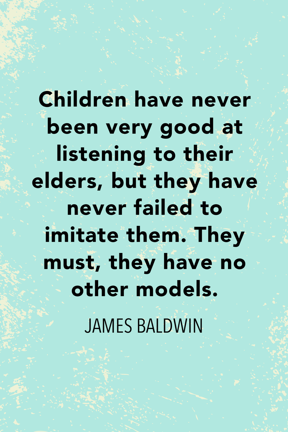"""<p>Baldwin wrote in <em>Nobody Knows My Name</em>: """"Children have never been very good at listening to their elders, but they have never failed to imitate them. They must, they have no other models.""""</p>"""