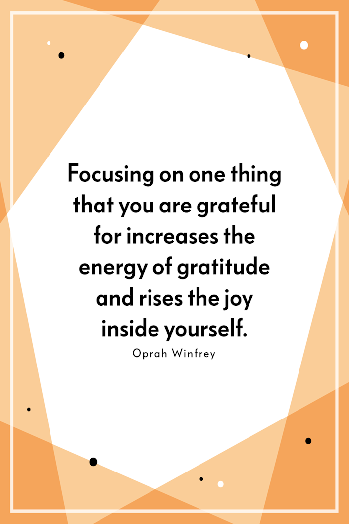 """<p>""""Focusing on one thing that you are grateful for increases the energy of gratitude and rises the joy inside yourself,"""" Winfrey said on <em><a href=""""http://www.oprah.com/oprahs-lifeclass/what-oprah-knows-about-the-power-of-gratitude-video"""" rel=""""nofollow noopener"""" target=""""_blank"""" data-ylk=""""slk:Oprah's Life Class"""" class=""""link rapid-noclick-resp"""">Oprah's Life Class</a></em> in 2011. <br></p>"""