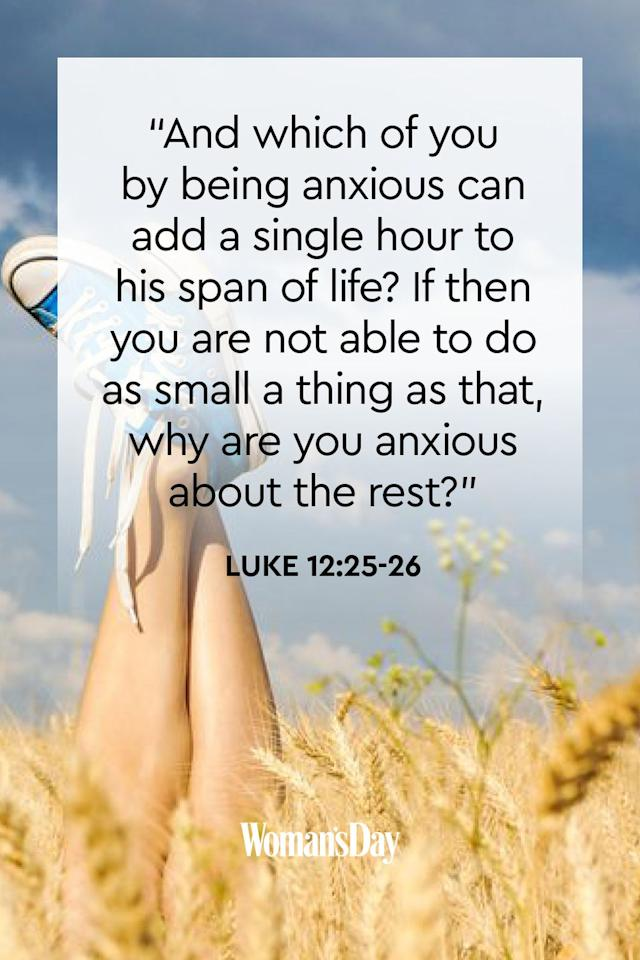 """<p>""""And which of you by being anxious can add a single hour to his span of life? If then you are not able to do as small a thing as that, why are you anxious about the rest?""""</p><p><strong>The Good News: </strong>Does worrying add happiness or more time to your life? Most likely not, so spend your days praising the Lord and living your life to the fullest. Leave your anxiety up to God.<strong></strong></p>"""