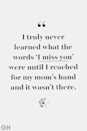 <p>I truly never learned what the words 'I miss you' were until I reached for my mom's hand and it wasn't there.</p>