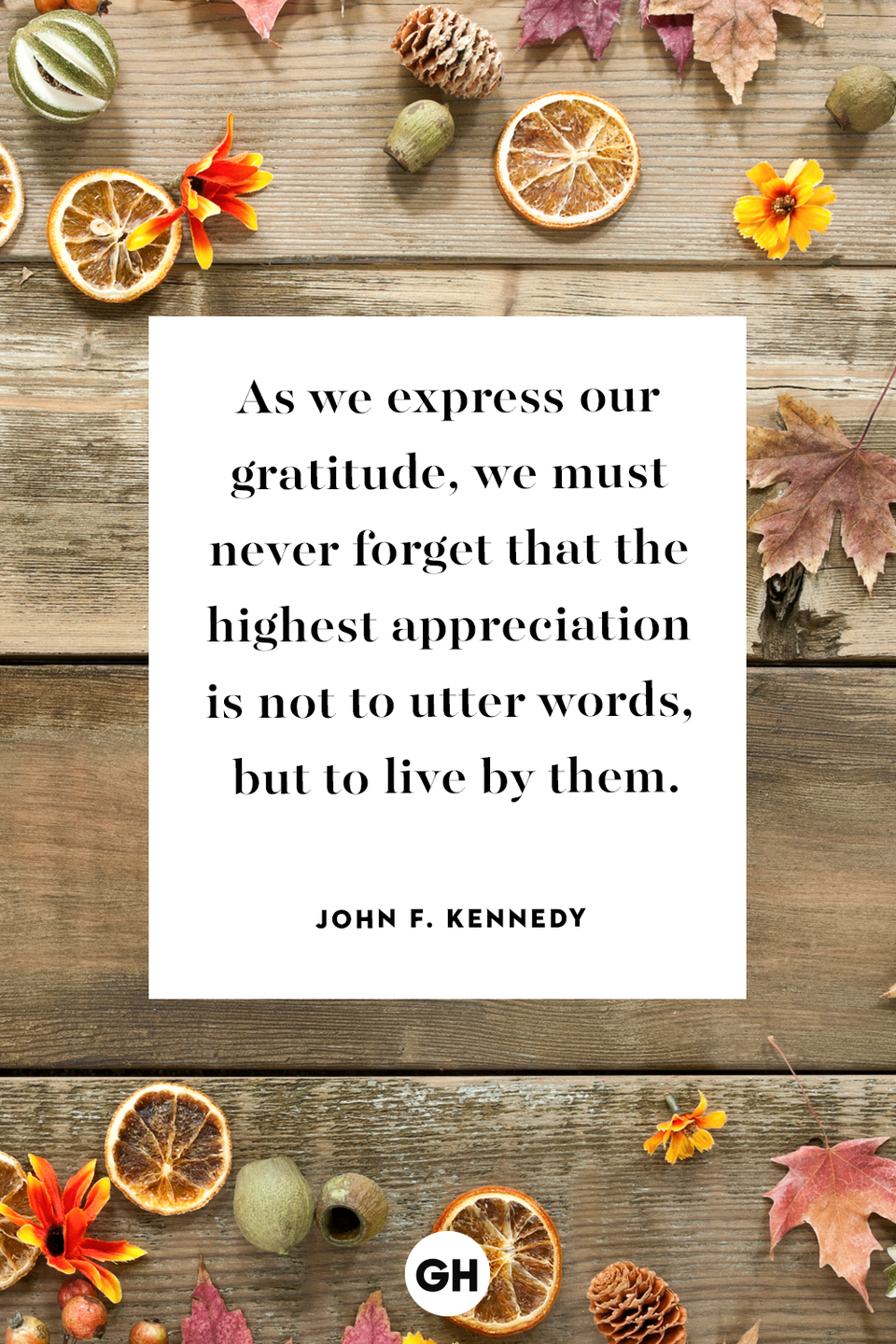 <p>As we express our gratitude, we must never forget that the highest appreciation is not to utter words, but to live by them.</p>