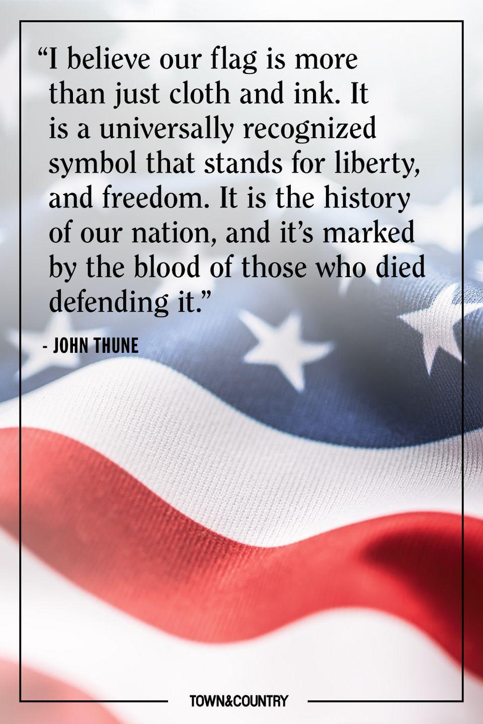 "<p>""I believe our flag is more than just cloth and ink. It is a universally recognized symbol that stands for liberty, and freedom. It is the history of our nation, and it's marked by the blood of those who died defending it."" </p><p>– John Thune </p>"