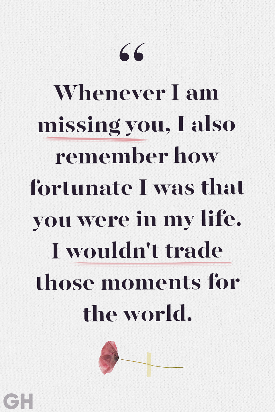 <p>Whenever I am missing you, I also remember how fortunate I was that you were in my life. I wouldn't trade those moments for the world.</p>