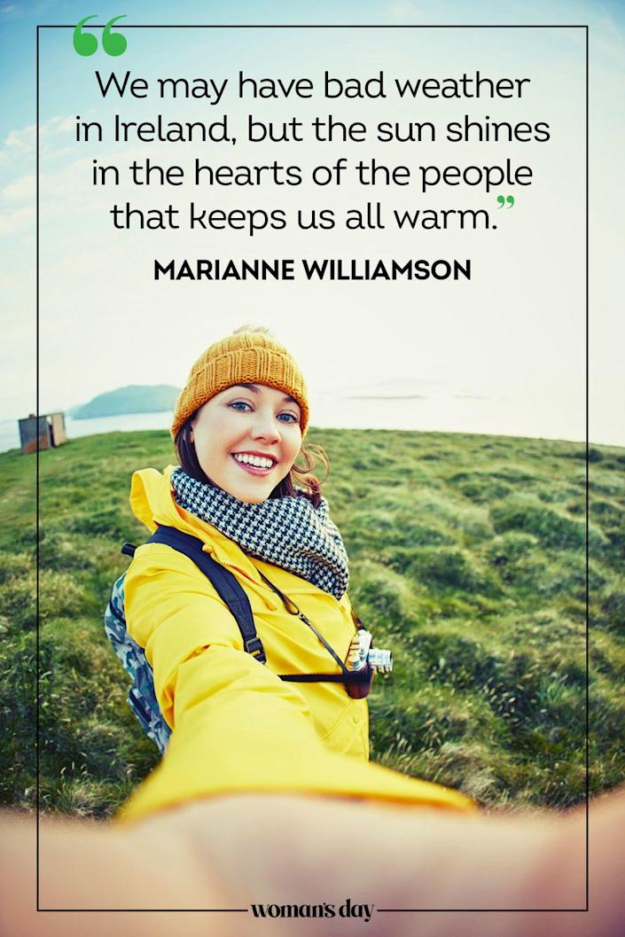 "<p>""We may have bad weather in Ireland, but the sun shines in the hearts of the people that keeps us all warm."" — Marianne Williamson</p>"