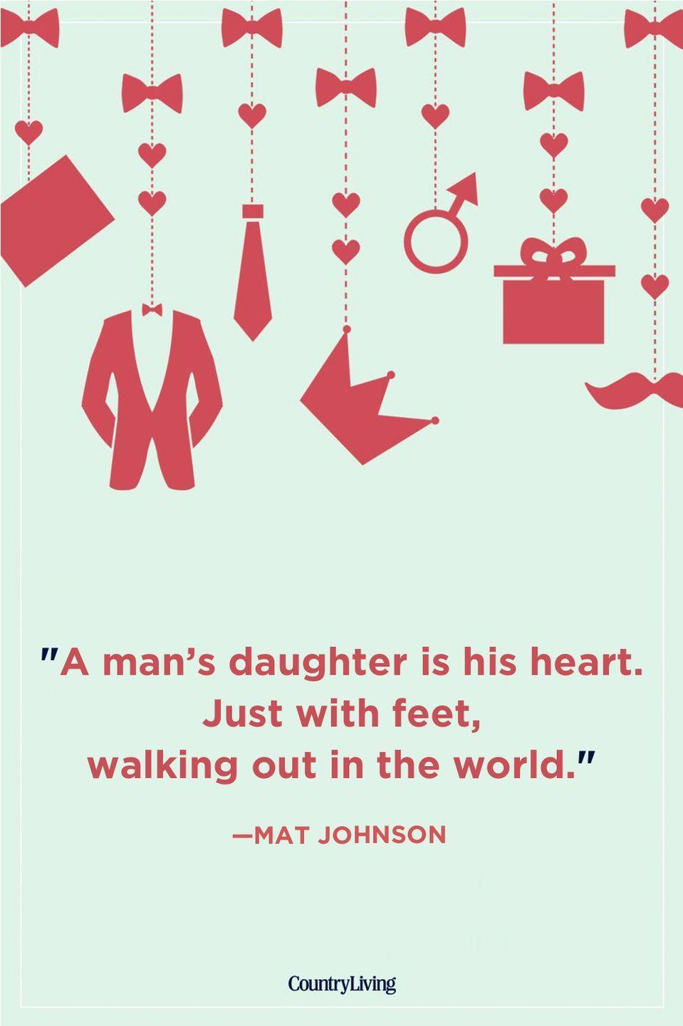 """<p>""""A man's daughter is his heart. Just with feet, walking out in the world.""""</p>"""