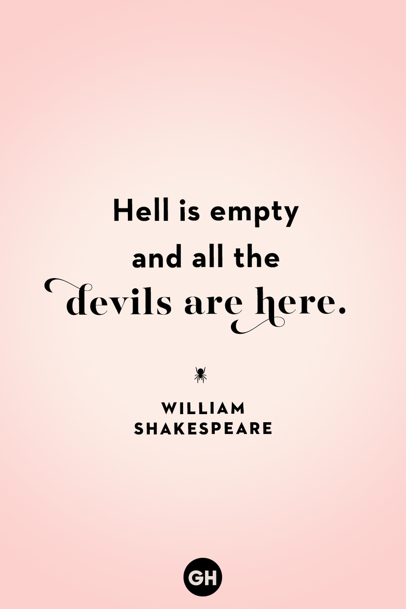 <p>Hell is empty and all the devils are here.</p>