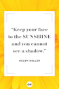 """<p>Keep your face to the sunshine and you cannot see a shadow.</p><p><strong>RELATED: </strong><a href=""""https://www.goodhousekeeping.com/life/g4144/summer-quotes/"""" rel=""""nofollow noopener"""" target=""""_blank"""" data-ylk=""""slk:Summer Quotes That'll Make You Feel Like You're on Vacation"""" class=""""link rapid-noclick-resp"""">Summer Quotes That'll Make You Feel Like You're on Vacation</a></p>"""