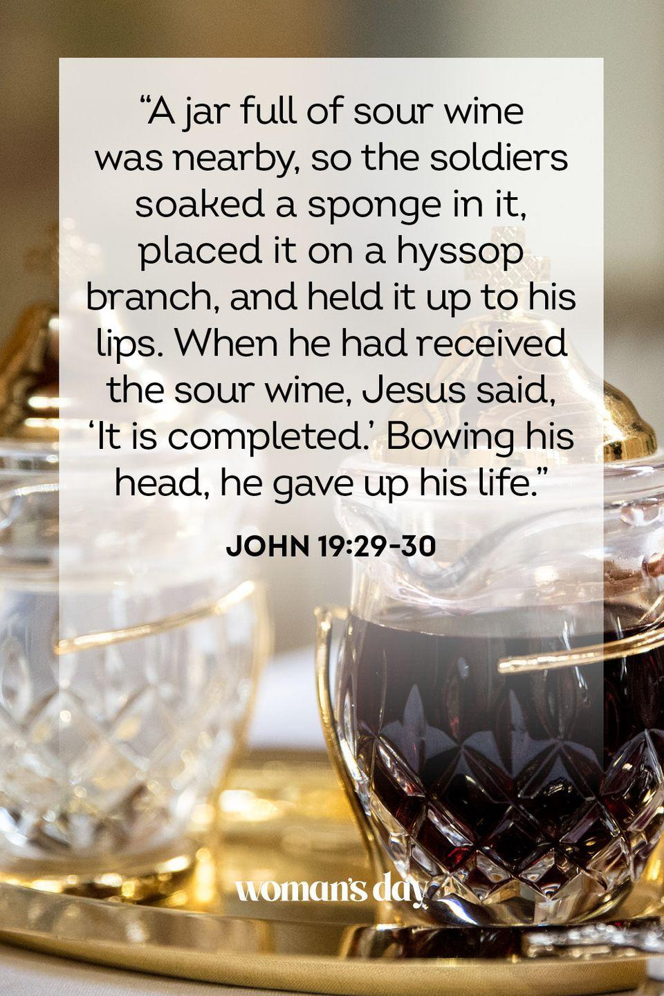 "<p>""A jar full of sour wine was nearby, so the soldiers soaked a sponge in it, placed it on a hyssop branch, and held it up to his lips. When he had received the sour wine, Jesus said, 'It is completed.' Bowing his head, he gave up his life."" — John 19:29-30</p>"