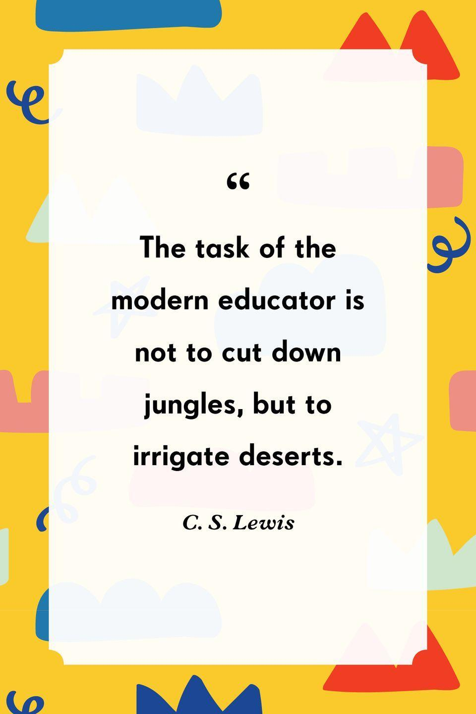 """<p>""""The task of the modern educator is not to cut down jungles, but to irrigate deserts.""""</p>"""
