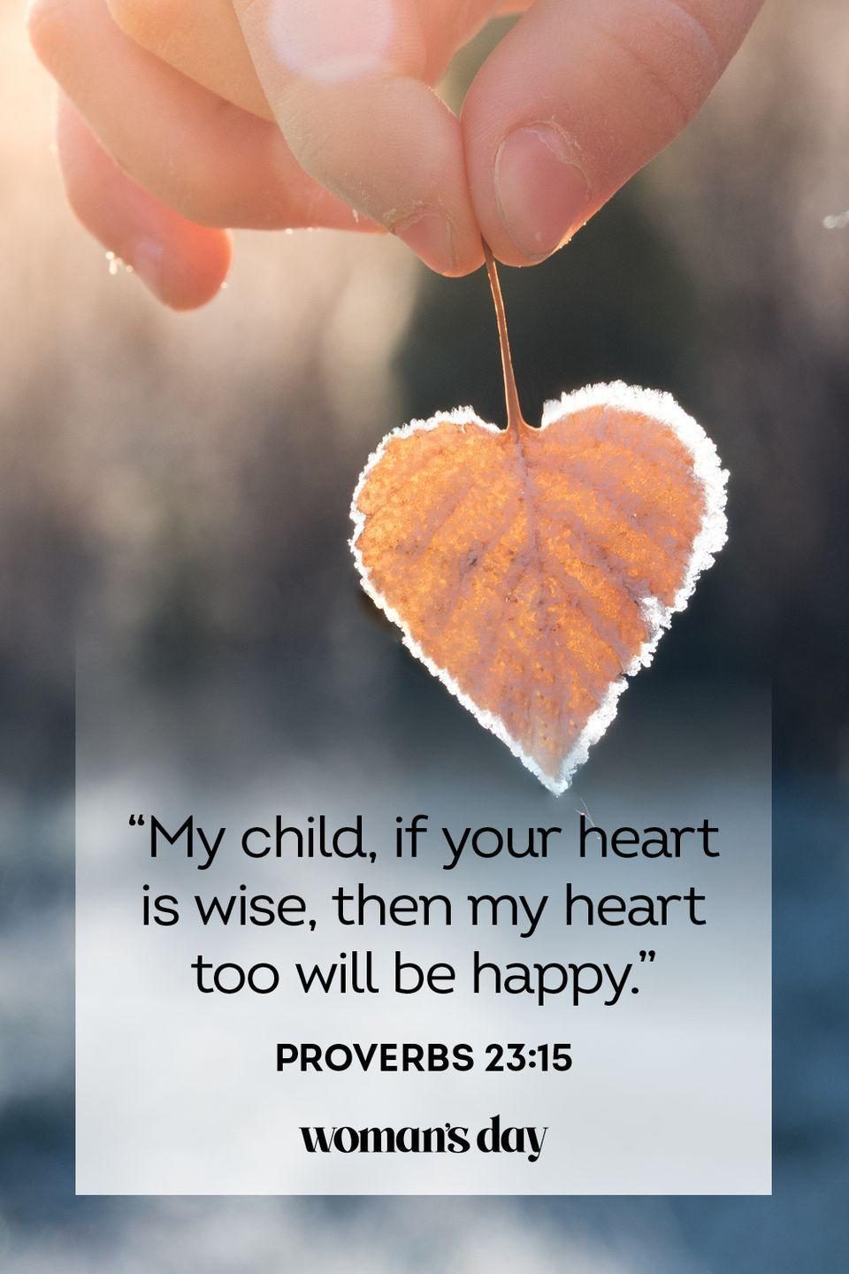 """<p>""""My child, if your heart is wise, then my heart too will be happy."""" — Proverbs 23:15</p><p><strong>The Good News</strong>: If your child is happy, you will be happy. If your child is successful, you will be successful.<br><strong><br>__________________________________________________________</strong><em><br><br><a href=""""https://subscribe.hearstmags.com/subscribe/womansday/253396?source=wdy_edit_article"""" rel=""""nofollow noopener"""" target=""""_blank"""" data-ylk=""""slk:Subscribe to Woman's Day"""" class=""""link rapid-noclick-resp"""">Subscribe to Woman's Day</a> today and get <strong>73% off your first 12 issues</strong>. And while you're at it, <a href=""""https://subscribe.hearstmags.com/circulation/shared/email/newsletters/signup/wdy-su01.html"""" rel=""""nofollow noopener"""" target=""""_blank"""" data-ylk=""""slk:sign up for our FREE newsletter"""" class=""""link rapid-noclick-resp"""">sign up for our FREE newsletter</a> for even more of the Woman's Day content you want.</em></p>"""