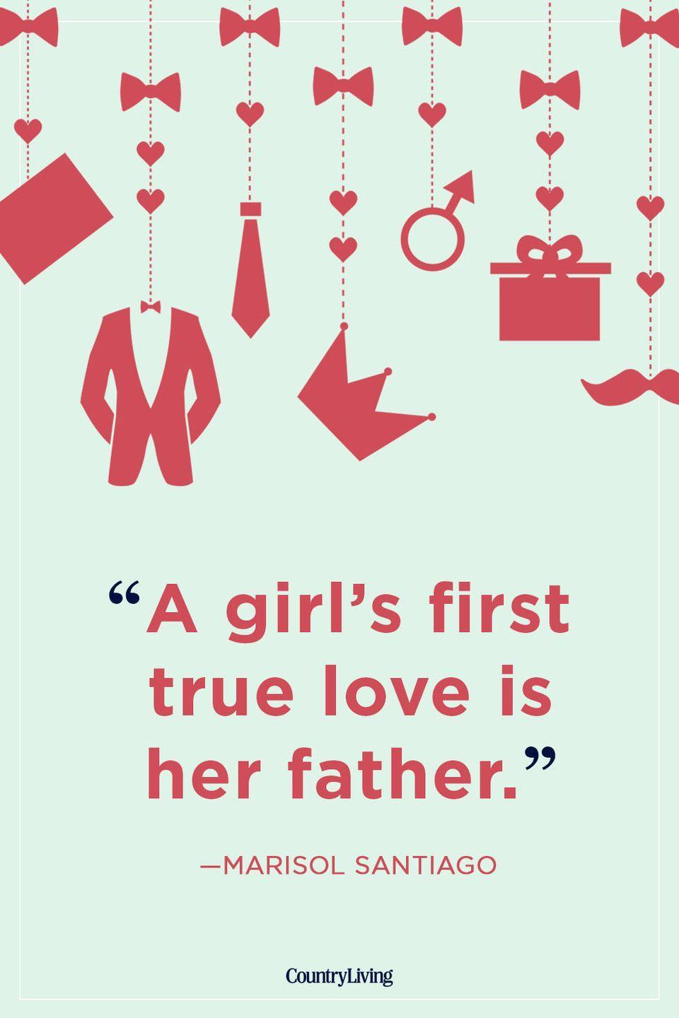"<p>""A girl's first true love is her father.""</p>"