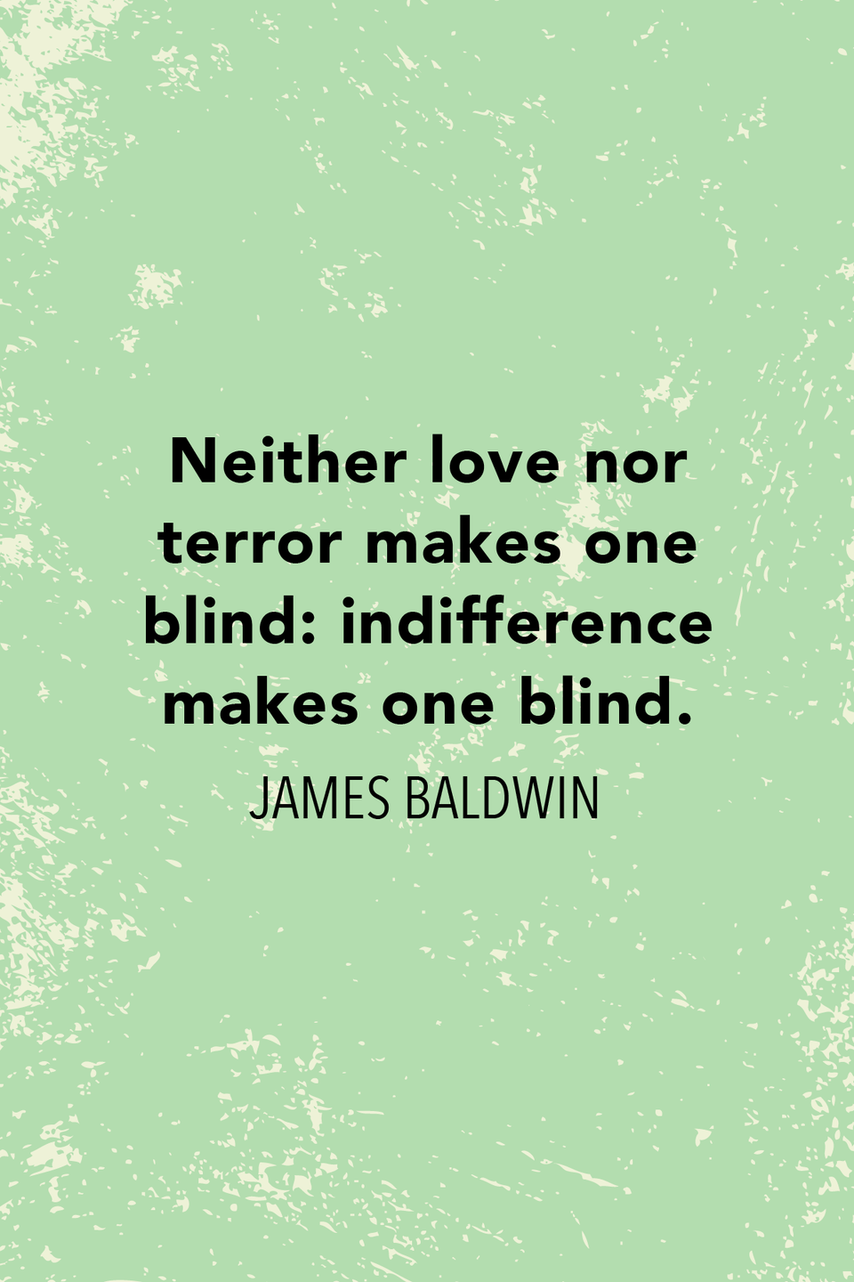 """<p>""""Neither love nor terror makes one blind: indifference makes one blind,"""" he wrote in <em>If Beale Street Could Talk</em>.</p>"""