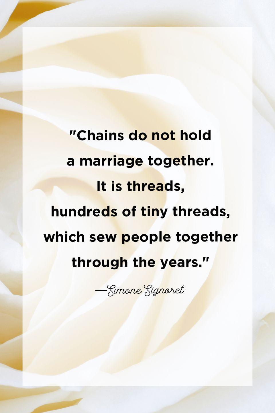 """<p>""""Chains do not hold a marriage together. It is threads, hundreds of tiny threads, which sew people together through the years.""""</p>"""