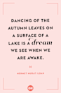 <p>Dancing of the autumn leaves on a surface of a lake is a dream we see when we are awake.</p>