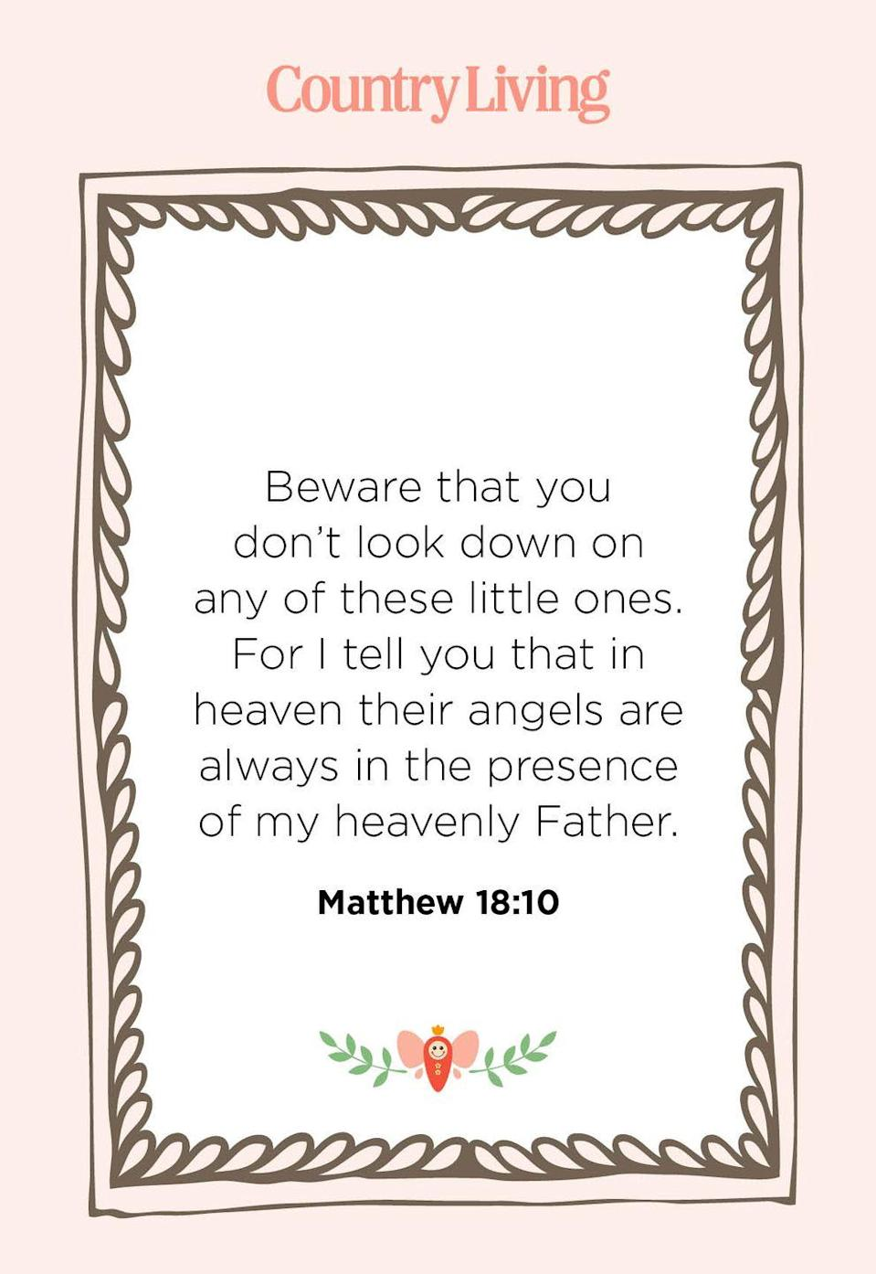 """<p>""""Beware that you don't look down on any of these little ones. For I tell you that in heaven their angels are always in the presence of my heavenly Father.""""</p>"""