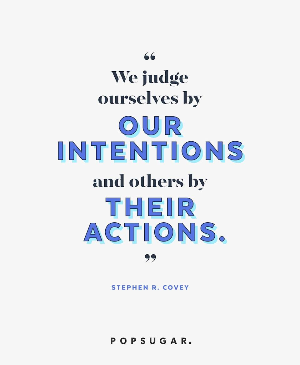 """<p><b>Quote:</b></p> <p>""""We judge ourselves by our intentions. And others by their actions.""""</p> <p><strong>Lesson to learn:</strong></p> <p>Remember that you may not be seeing the full picture before you judge others. Their intentions may not match their actions.</p>"""