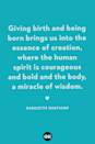 <p>Giving birth and being born brings us into the essence of creation, where the human spirit is courageous and bold and the body, a miracle of wisdom.</p>