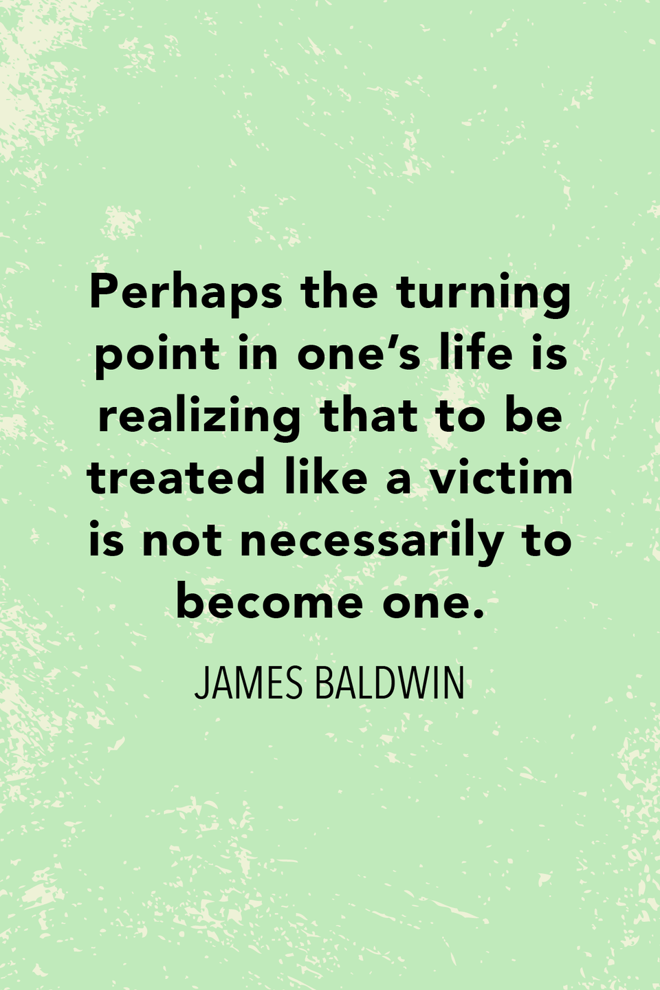 """<p>""""Perhaps the turning point in one's life is realizing that to be treated like a victim is not necessarily to become one,"""" Baldwin said in <em>The Paris Review</em>.</p>"""