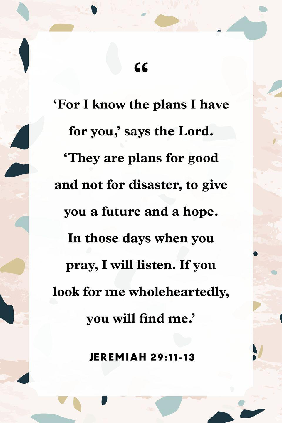 "<p>"" 'For I know the plans I have for you,' says the Lord. 'They are plans for good and not for disaster, to give you a future and a hope. In those days when you pray, I will listen. If you look for me wholeheartedly, you will find me.' ""</p>"