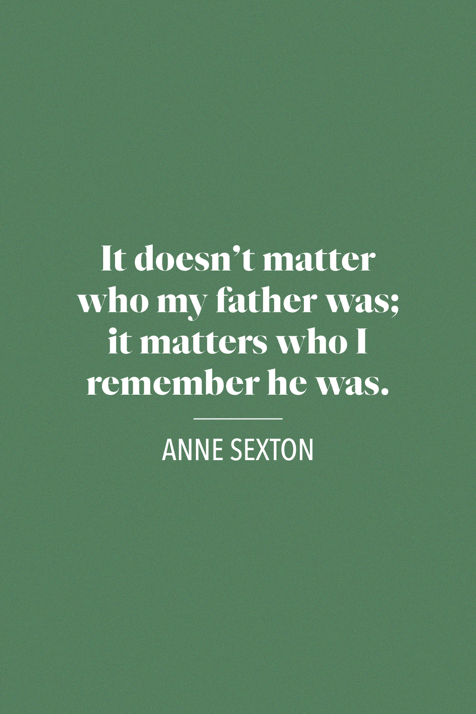 "<p>Anne Sexton, a Pulitzer Prize-winning poet said in a journal entry from 1972, ""It doesn't matter who my father was; it matters who I remember he was.""</p>"