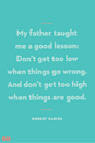 <p>My father taught me a good lesson: Don't get too low when things go wrong. And don't get too high when things are good.</p>