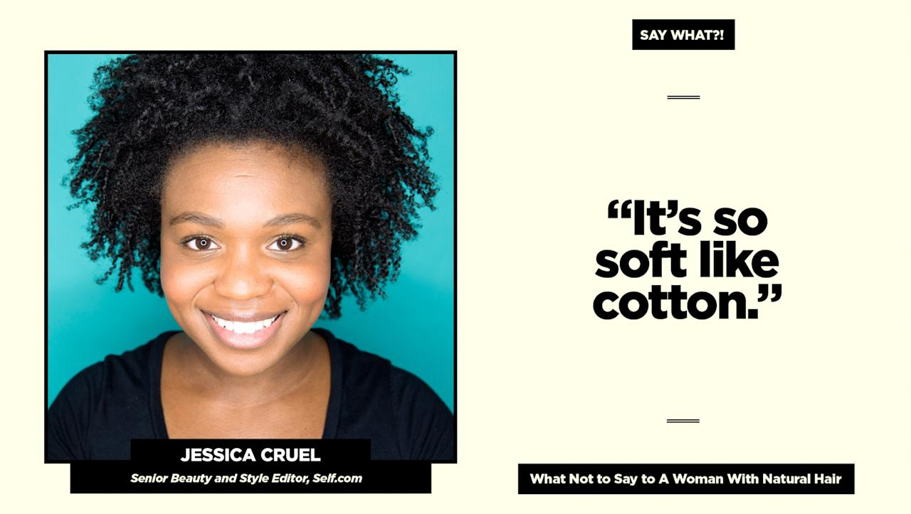 "<p><strong>Reality check:</strong> ""There are so many things wrong with this statement,"" says Cruel. ""First if all, you are touching my hair. Second of all, it implies that you are flabergasted that my kinky, coily hair is soft. I use deep conditioner on the regular <span>—</span> and of all the comparisons somebody could make <span>—</span> cotton?! Really?!""<br />Follow Jessica at <a rel=""nofollow"" href=""http://www.self.com/contributor/jessica-cruel"">self.com</a> for more of her natural hair adventures. (Art: Quinn Lemmers for Yahoo Beauty) </p>"