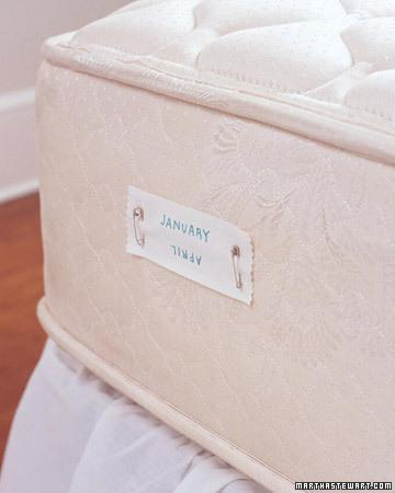 """<div class=""""caption-credit""""> Photo by: Martha Stewart Living</div><b>Mattress Rotation</b> <br> For even wear and a longer life, a mattress should be flipped four times a year (alternating between end-over-end and side-over-side rotation). Hotels keep track by marking each end of a mattress: one says """"January"""" (right side up) and """"April"""" (upside down), the other """"October"""" (right side up) and """"July"""" (upside down). Whenever one of those months rolls around, adjust the mattress so that the appropriate month's name is right side up at the foot of the bed. <br> <b>Related:</b> <br> <b><a href=""""http://www.marthastewart.com/275539/bedroom-decorating-ideas/@center/277006/bedroom-and-bathroom-decorating?xsc=synd_yshine"""" rel=""""nofollow noopener"""" target=""""_blank"""" data-ylk=""""slk:23 Ways to Decorate Your Bedroom"""" class=""""link rapid-noclick-resp"""">23 Ways to Decorate Your Bedroom</a> <br> <a href=""""http://www.marthastewart.com/275280/bathroom-organization-tips/@center/277006/bedroom-and-bathroom-decorating?xsc=synd_yshine"""" rel=""""nofollow noopener"""" target=""""_blank"""" data-ylk=""""slk:24 Ways to Organize Your Bathroom"""" class=""""link rapid-noclick-resp"""">24 Ways to Organize Your Bathroom</a></b> <br>"""
