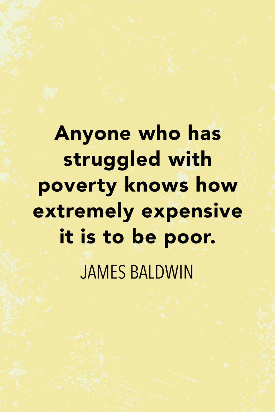 """<p>""""Anyone who has struggled with poverty knows how extremely expensive it is to be poor,"""" he said in 1961's <em><a href=""""https://www.amazon.com/Nobody-Knows-Name-James-Baldwin/dp/0679744738?tag=syn-yahoo-20&ascsubtag=%5Bartid%7C10072.g.32842156%5Bsrc%7Cyahoo-us"""" rel=""""nofollow noopener"""" target=""""_blank"""" data-ylk=""""slk:Nobody Knows My Name"""" class=""""link rapid-noclick-resp"""">Nobody Knows My Name</a></em>.</p>"""