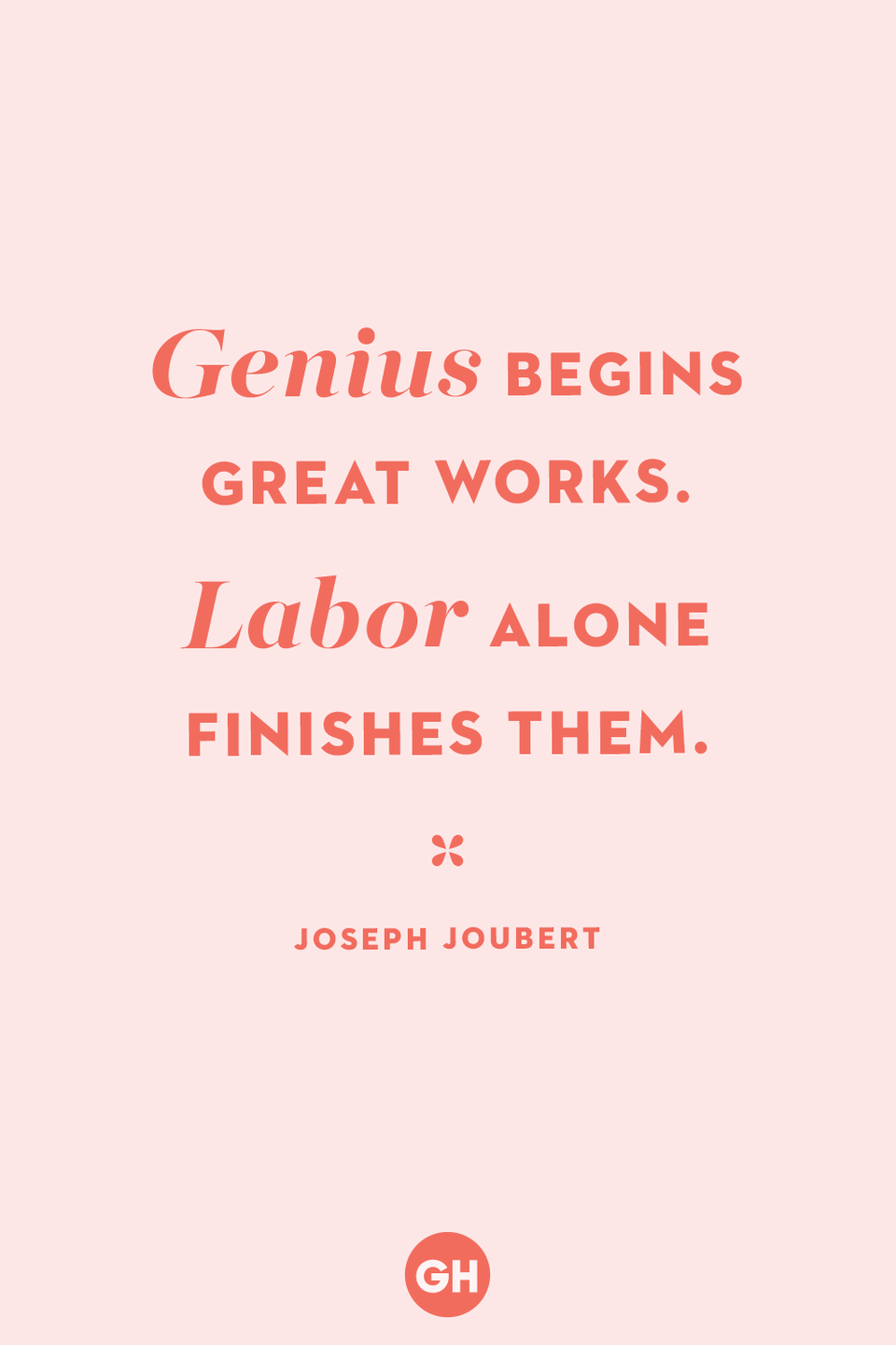 <p>Genius begins great works. Labor alone finishes them.</p>