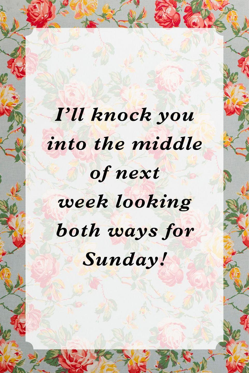 """<p>""""I'll knock you into the middle of next week looking both ways for Sunday!""""</p>"""