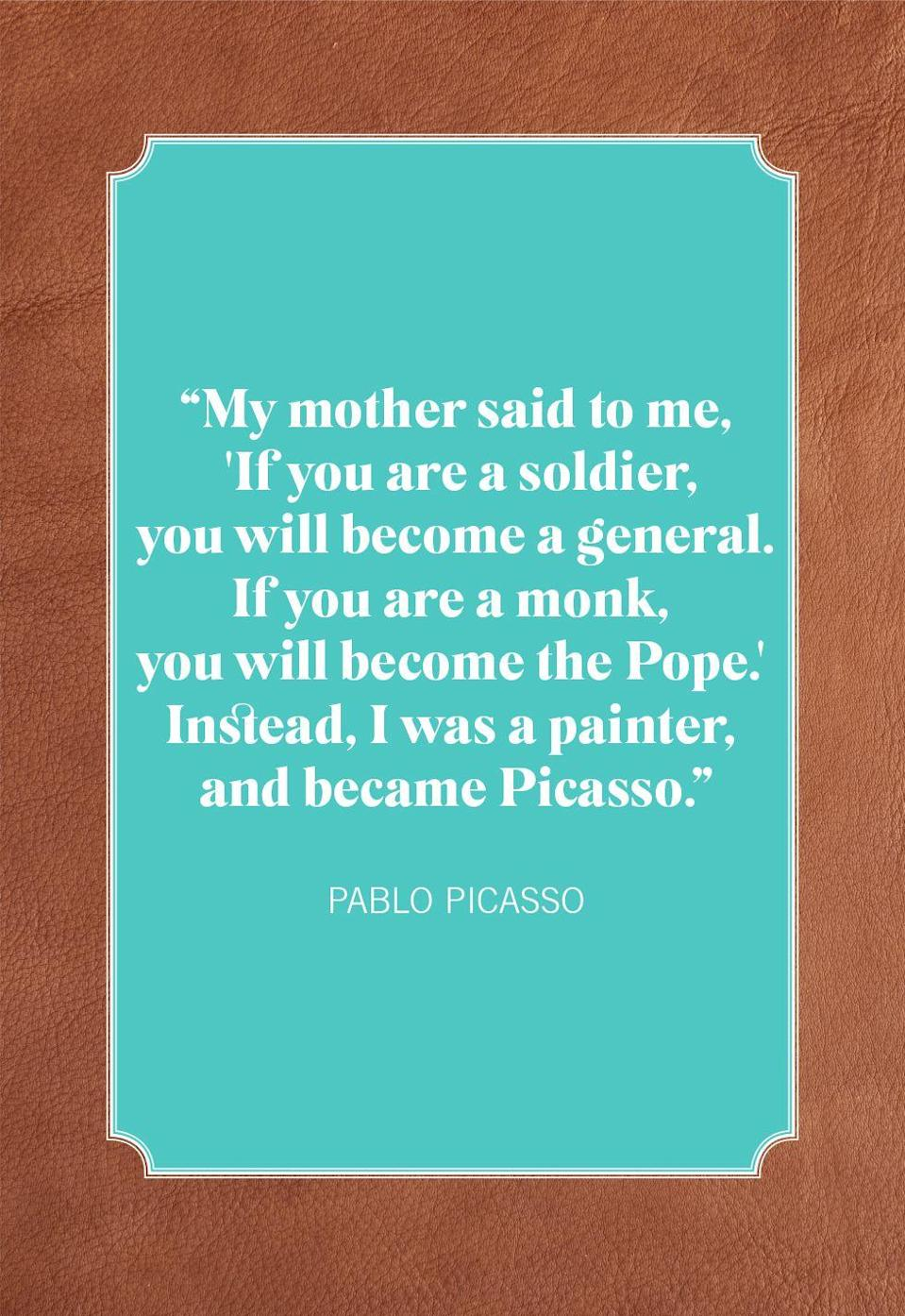 """<p>""""My mother said to me, 'If you are a soldier, you will become a general. If you are a monk, you will become the Pope.' Instead, I was a painter, and became Picasso.""""</p>"""