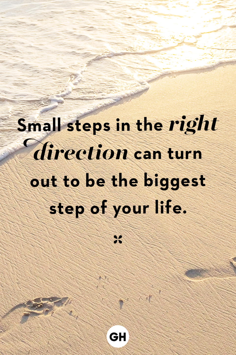 <p>Small steps in the right direction can turn out to be the biggest step of your life.</p>