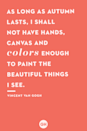 <p>As long as autumn lasts, I shall not have hands, canvas and colors enough to paint the beautiful things I see.</p>