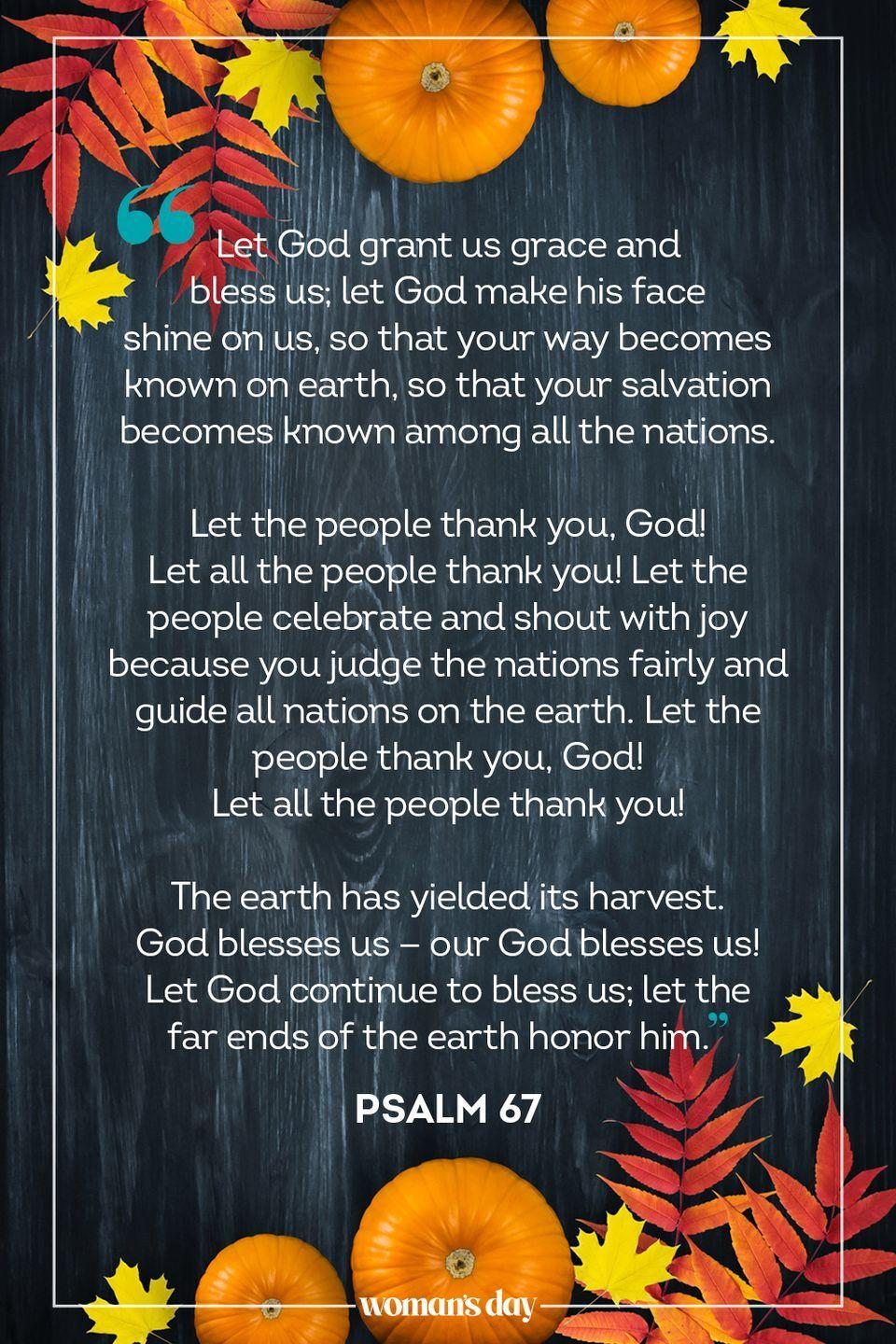 "<p>""Let God grant us grace and bless us; let God make his face shine on us, so that your way becomes known on earth, so that your salvation becomes known among all the nations.</p><p>Let the people thank you, God! Let all the people thank you! Let the people celebrate and shout with joy because you judge the nations fairly and guide all nations on the earth. Let the people thank you, God! Let all the people thank you!</p><p>The earth has yielded its harvest. God blesses us — our God blesses us! Let God continue to bless us; let the far ends of the earth honor him."" — Psalm 67</p>"