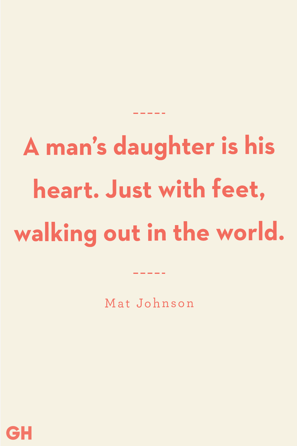 "<p>A man's daughter is his heart. Just with feet, walking out in the world.</p><p><strong>RELATED:</strong> <a href=""https://www.goodhousekeeping.com/holidays/fathers-day/g32701833/step-dad-quotes/"" rel=""nofollow noopener"" target=""_blank"" data-ylk=""slk:Heartwarming Stepdad Quotes to Share With Your &quot;Bonus Dad&quot;"" class=""link rapid-noclick-resp"">Heartwarming Stepdad Quotes to Share With Your ""Bonus Dad""</a></p>"