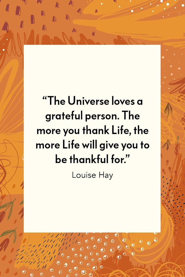 """<p>""""The Universe loves a grateful person. The more you thank Life, the more Life will give you to be thankful for,"""" motivational author Louise Hay wrote in her book <em><a href=""""https://www.amazon.com/Empowering-Women-Womans-Successful-Living/dp/1458746364?tag=syn-yahoo-20&ascsubtag=%5Bartid%7C10072.g.28721147%5Bsrc%7Cyahoo-us"""" rel=""""nofollow noopener"""" target=""""_blank"""" data-ylk=""""slk:Empowering Women: Every Woman's Guide to Successful Living."""" class=""""link rapid-noclick-resp"""">Empowering Women: Every Woman's Guide to Successful Living.</a></em></p>"""