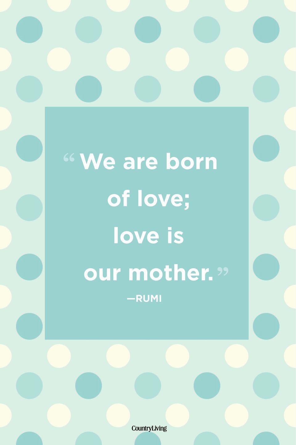 "<p>""We are born of love; love is our mother.""</p>"