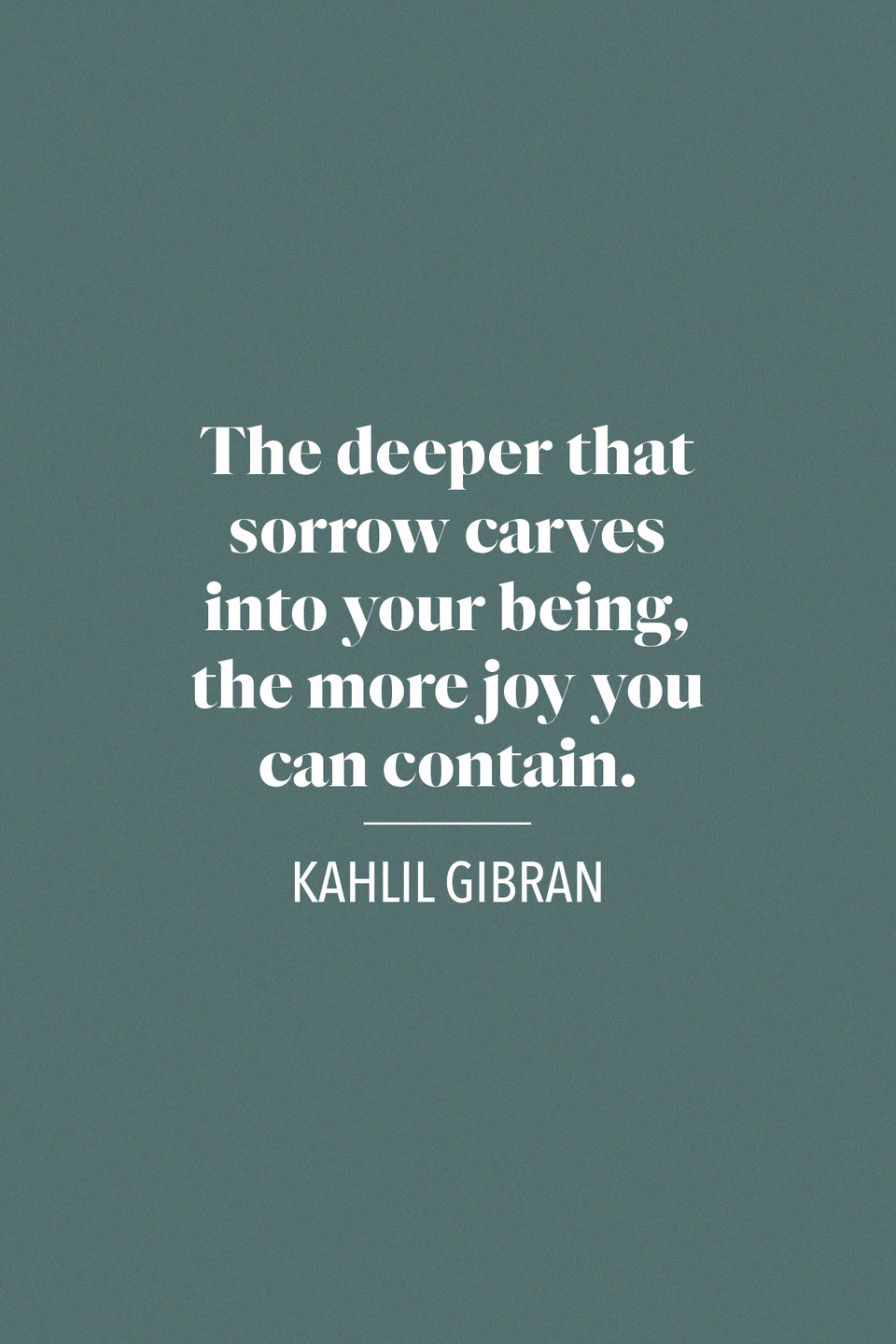 "<p>Kahlil Gibran, a Lebanese-American writer who was a key figure in Arabic literary modernization, wrote in his book of poetry <em><a href=""https://www.google.com/books/edition/The_Prophet/GtmGDwAAQBAJ?hl=en&gbpv=1&printsec=frontcover"" rel=""nofollow noopener"" target=""_blank"" data-ylk=""slk:The Prophet"" class=""link rapid-noclick-resp"">The Prophet</a></em>, ""The deeper that sorrow carves into your being, the more joy you can contain.""</p>"