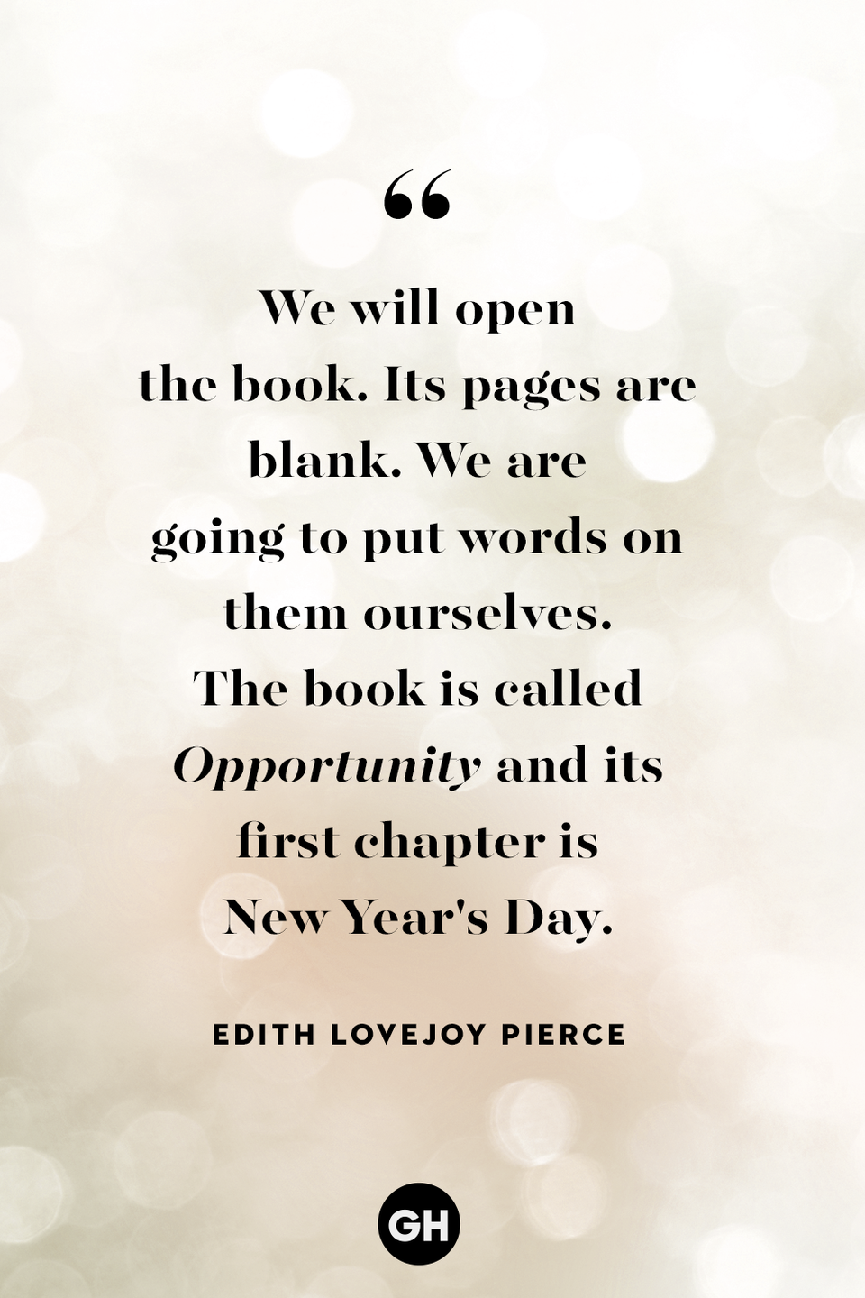 "<p>We will open the book. Its pages are blank. We are going to put words on them ourselves. The book is called <em>Opportunity</em> and its first chapter is New Year's Day.</p><p><strong>RELATED</strong>: <a href=""https://www.goodhousekeeping.com/holidays/a29962406/new-year-instagram-captions/"" rel=""nofollow noopener"" target=""_blank"" data-ylk=""slk:48 Cute New Year's Instagram Captions For All Your Confetti-Filled Pics"" class=""link rapid-noclick-resp"">48 Cute New Year's Instagram Captions For All Your Confetti-Filled Pics</a></p>"